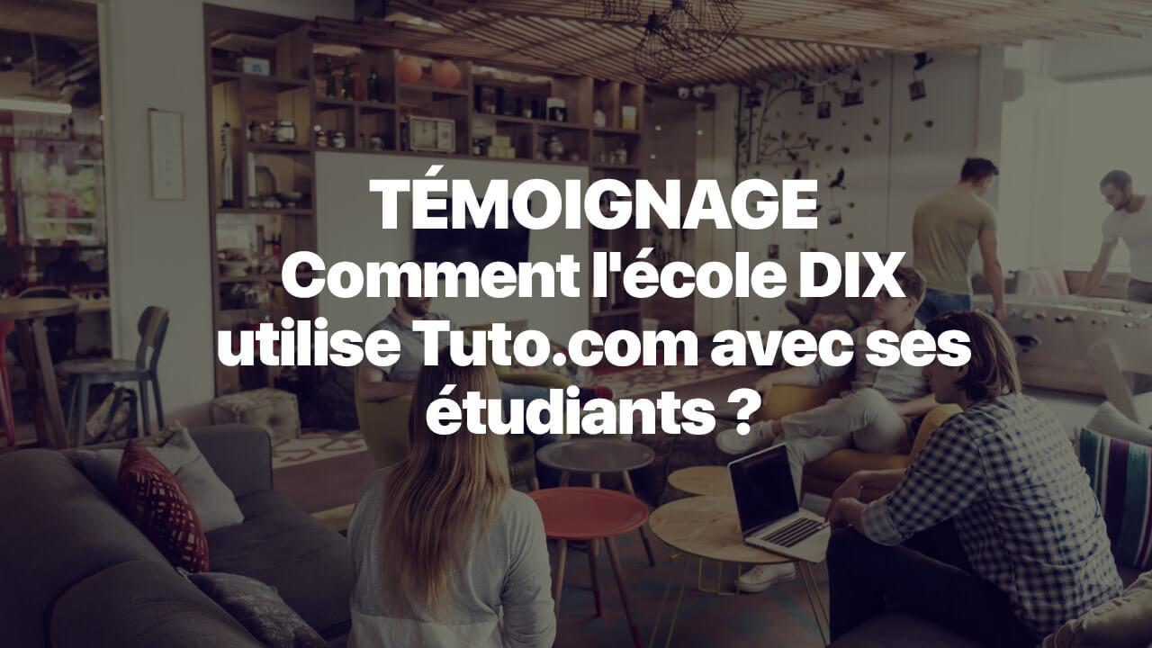 Témoignage : Comment l'école DIX utilise Tuto.com avec ses étudiants ?