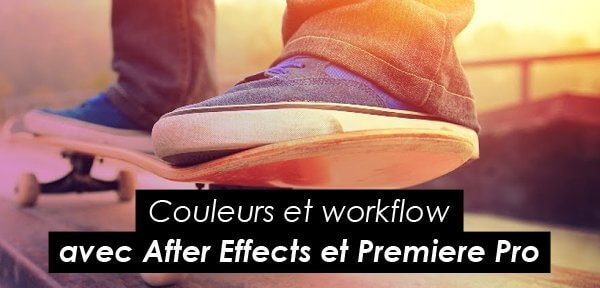 Tips Adobe : couleurs et worfklow avec After Effects et Premiere Pro