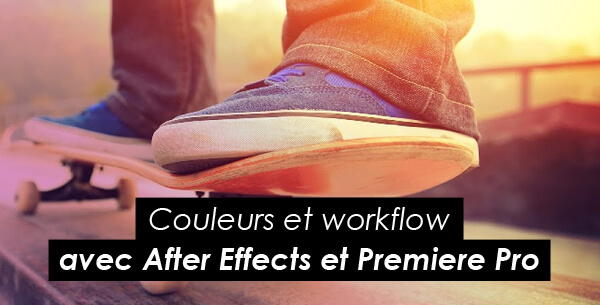 Tips Adobe : couleurs et worfklow avec After Effects et Premiere Pro
