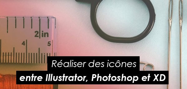 Tips Adobe : réaliser des icônes entre Illustrator, Photoshop et Adobe XD