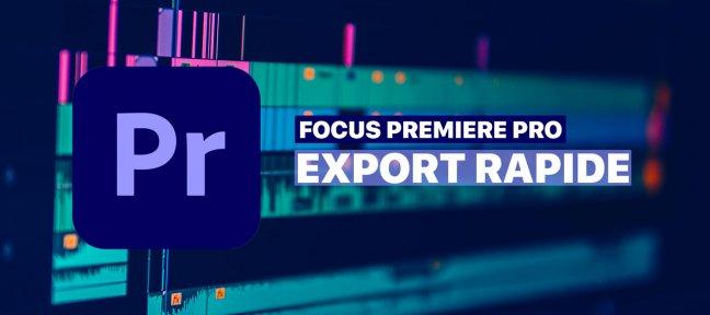 Export Rapide Premiere Pro : l'astuce pour gagner du temps !
